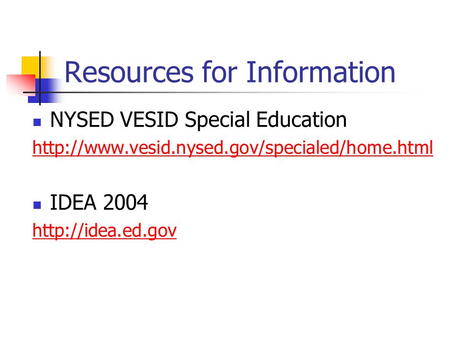 Resources for Information NYSED VESID Special Education http://www.vesid.nysed.gov/specialed/home.html IDEA 2004 http://idea.ed.gov
