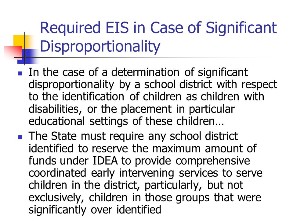 Required EIS in Case of Significant Disproportionality In the case of a determination of significant disproportionality by a school district with respect to the identification of children as children with disabilities, or the placement in particular educational settings of these children… The State must require any school district identified to reserve the maximum amount of funds under IDEA to provide comprehensive coordinated early intervening services to serve children in the district, particularly, but not exclusively, children in those groups that were significantly over identified