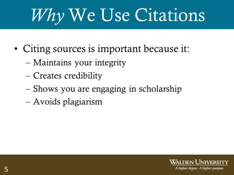 5 Why We Use Citations Citing sources is important because it: –Maintains your integrity –Creates credibility –Shows you are engaging in scholarship –