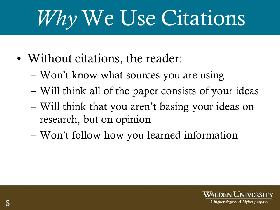 6 Why We Use Citations Without citations, the reader: –Won't know what sources you are using –Will think all of the paper consists of your ideas –Will