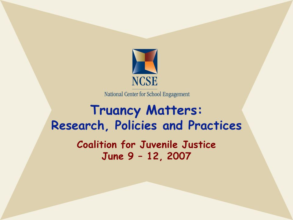 Truancy Matters: Research, Policies and Practices Coalition for Juvenile Justice June 9 – 12, 2007