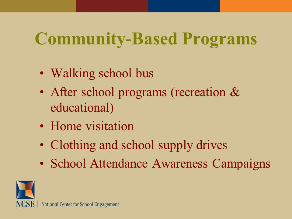 Community-Based Programs Walking school bus After school programs (recreation & educational) Home visitation Clothing and school supply drives School Attendance Awareness Campaigns