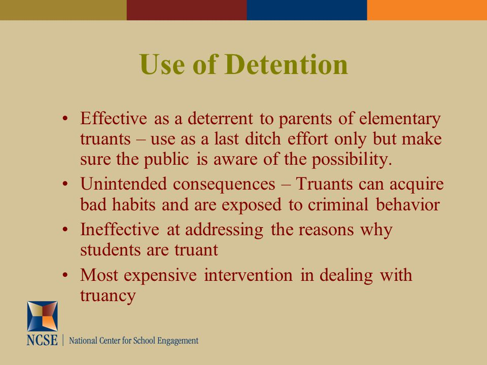 Use of Detention Effective as a deterrent to parents of elementary truants – use as a last ditch effort only but make sure the public is aware of the possibility.