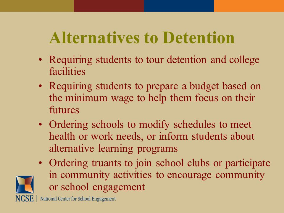 Alternatives to Detention Requiring students to tour detention and college facilities Requiring students to prepare a budget based on the minimum wage to help them focus on their futures Ordering schools to modify schedules to meet health or work needs, or inform students about alternative learning programs Ordering truants to join school clubs or participate in community activities to encourage community or school engagement