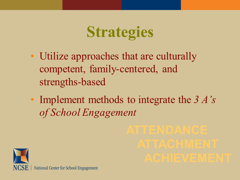 Strategies Utilize approaches that are culturally competent, family-centered, and strengths-based Implement methods to integrate the 3 A's of School Engagement ATTENDANCE ACHIEVEMENT ATTACHMENT