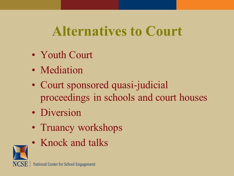 Alternatives to Court Youth Court Mediation Court sponsored quasi-judicial proceedings in schools and court houses Diversion Truancy workshops Knock and talks