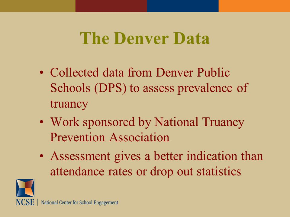The Denver Data Collected data from Denver Public Schools (DPS) to assess prevalence of truancy Work sponsored by National Truancy Prevention Association Assessment gives a better indication than attendance rates or drop out statistics