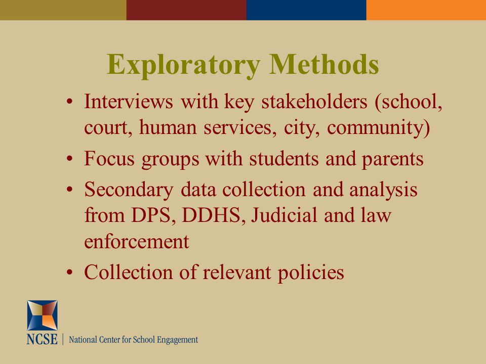 Exploratory Methods Interviews with key stakeholders (school, court, human services, city, community) Focus groups with students and parents Secondary data collection and analysis from DPS, DDHS, Judicial and law enforcement Collection of relevant policies