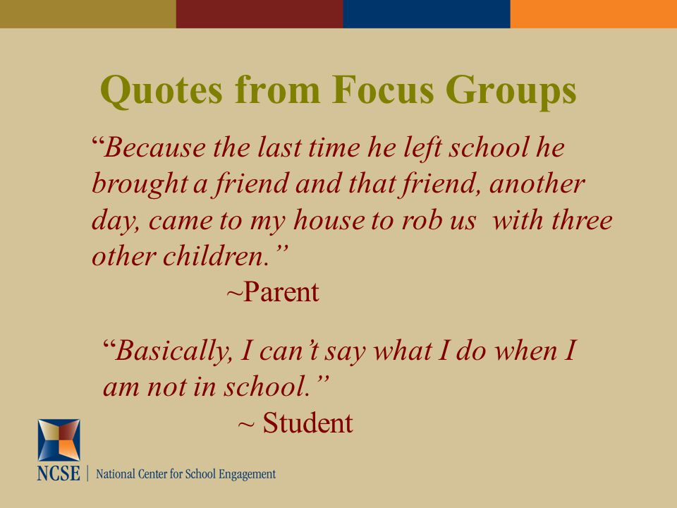 Quotes from Focus Groups Because the last time he left school he brought a friend and that friend, another day, came to my house to rob us with three other children. ~Parent Basically, I can't say what I do when I am not in school. ~ Student