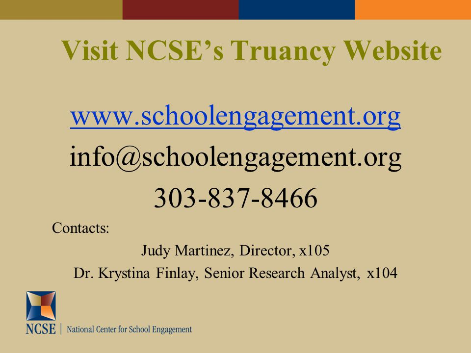 Visit NCSE's Truancy Website www.schoolengagement.org info@schoolengagement.org 303-837-8466 Contacts: Judy Martinez, Director, x105 Dr.