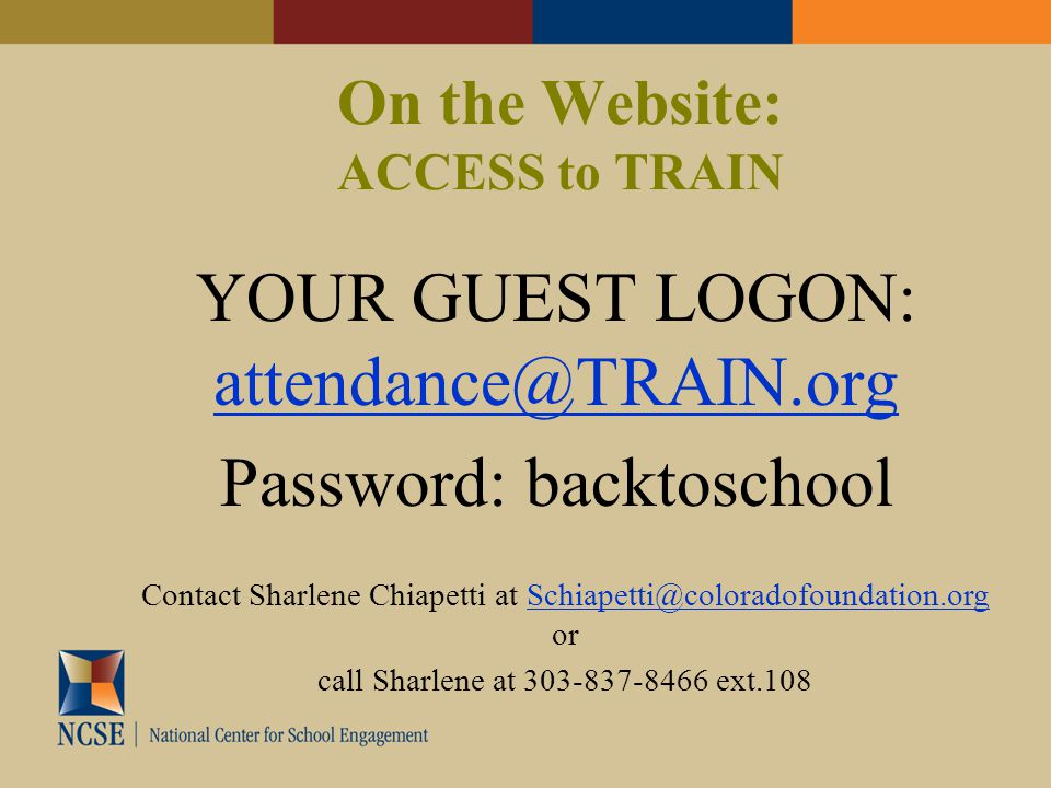 On the Website: ACCESS to TRAIN YOUR GUEST LOGON: attendance@TRAIN.org attendance@TRAIN.org Password: backtoschool Contact Sharlene Chiapetti at Schiapetti@coloradofoundation.org orSchiapetti@coloradofoundation.org call Sharlene at 303-837-8466 ext.108