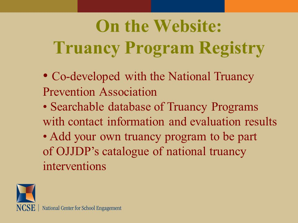 On the Website: Truancy Program Registry Co-developed with the National Truancy Prevention Association Searchable database of Truancy Programs with contact information and evaluation results Add your own truancy program to be part of OJJDP's catalogue of national truancy interventions