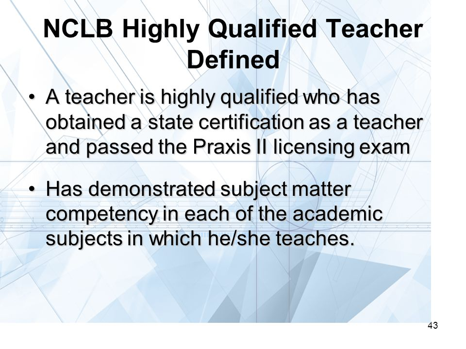 43 NCLB Highly Qualified Teacher Defined A teacher is highly qualified who has obtained a state certification as a teacher and passed the Praxis II licensing examA teacher is highly qualified who has obtained a state certification as a teacher and passed the Praxis II licensing exam Has demonstrated subject matter competency in each of the academic subjects in which he/she teaches.Has demonstrated subject matter competency in each of the academic subjects in which he/she teaches.