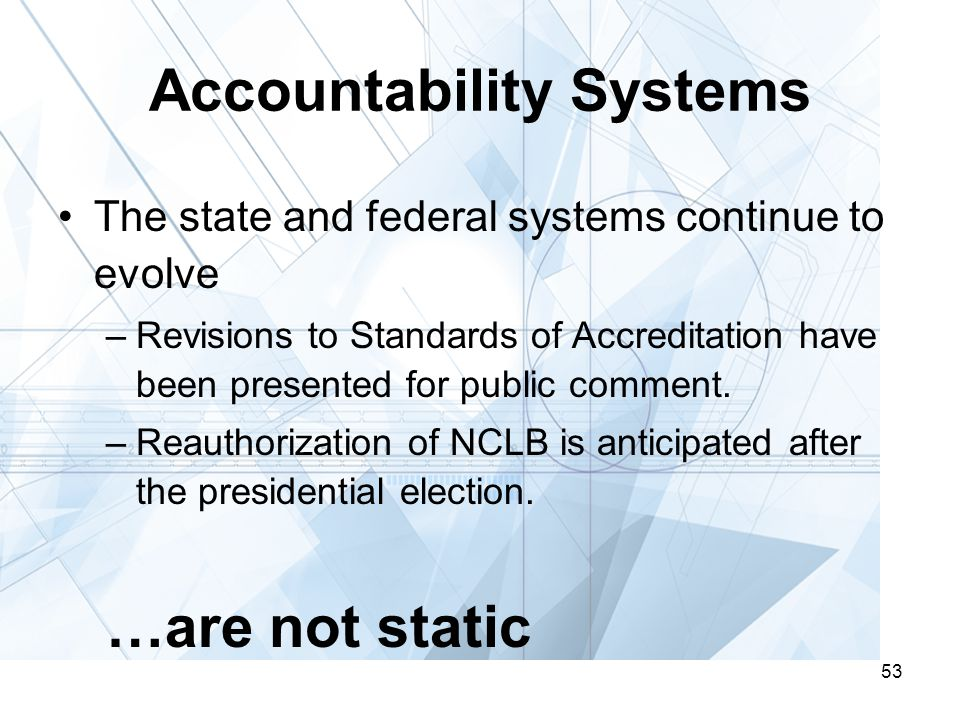 53 Accountability Systems The state and federal systems continue to evolve –Revisions to Standards of Accreditation have been presented for public comment.
