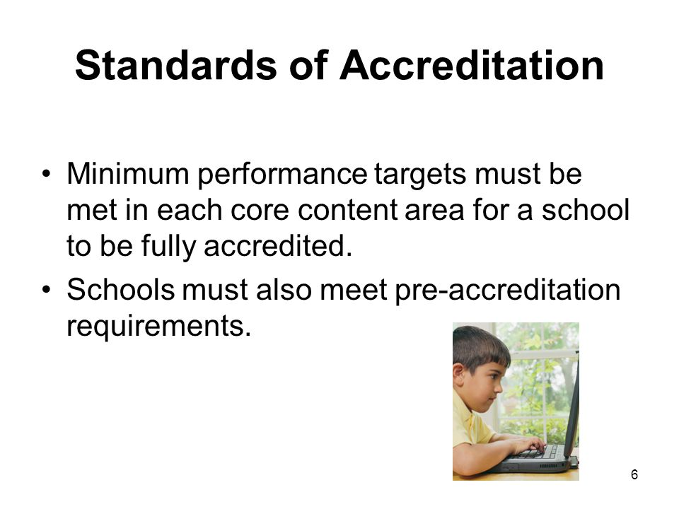 6 Standards of Accreditation Minimum performance targets must be met in each core content area for a school to be fully accredited.