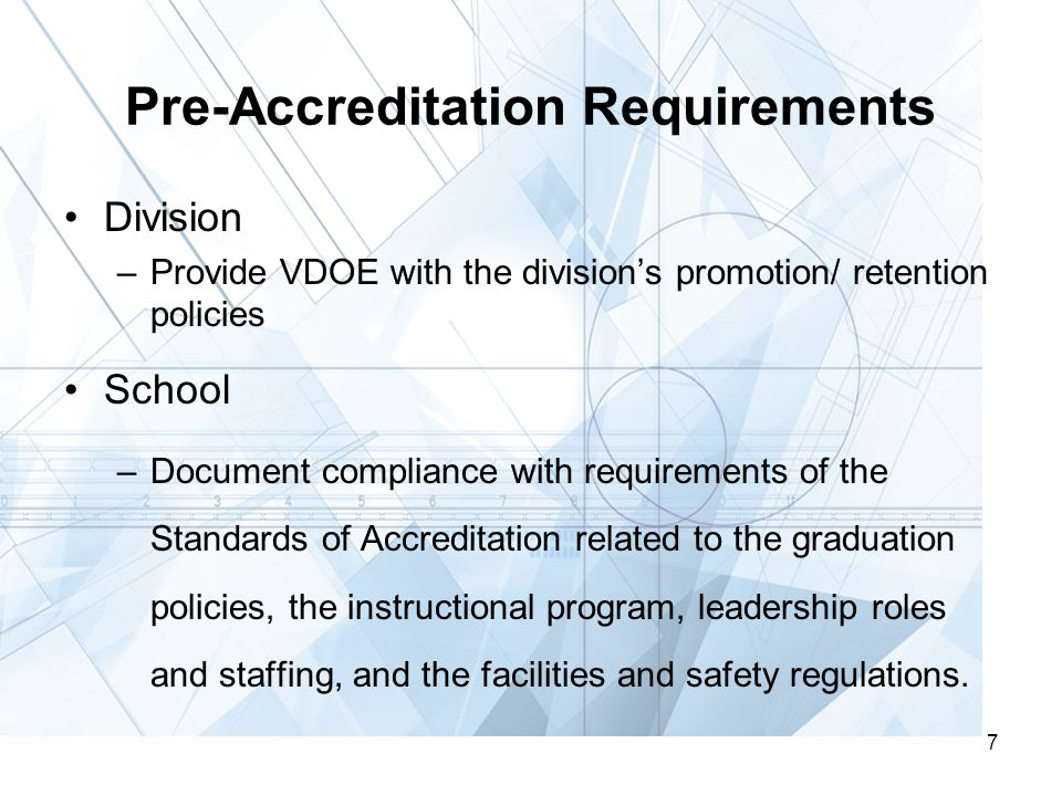 7 Pre-Accreditation Requirements Division –Provide VDOE with the division's promotion/ retention policies School –Document compliance with requirements of the Standards of Accreditation related to the graduation policies, the instructional program, leadership roles and staffing, and the facilities and safety regulations.
