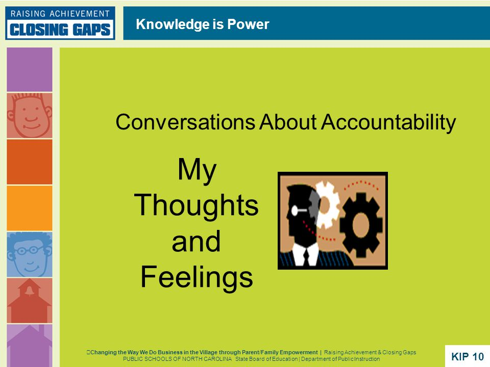 My Thoughts and Feelings Conversations About Accountability Knowledge is Power Changing the Way We Do Business in the Village through Parent/Family Empowerment | Raising Achievement & Closing Gaps PUBLIC SCHOOLS OF NORTH CAROLINA State Board of Education | Department of Public Instruction KIP 10