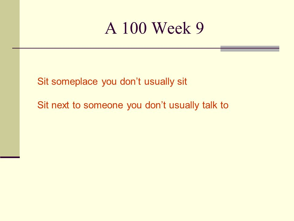 A 100 Week 9 Sit someplace you don't usually sit Sit next to someone you don't usually talk to