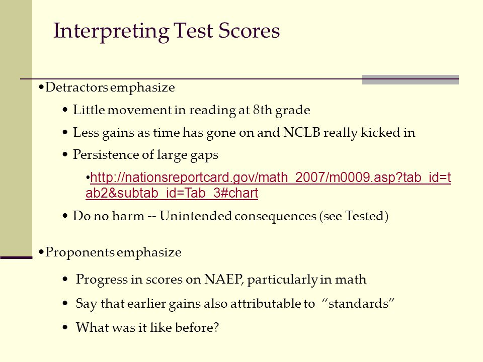 Interpreting Test Scores Detractors emphasize Little movement in reading at 8th grade Less gains as time has gone on and NCLB really kicked in Persistence of large gaps http://nationsreportcard.gov/math_2007/m0009.asp tab_id=t ab2&subtab_id=Tab_3#charthttp://nationsreportcard.gov/math_2007/m0009.asp tab_id=t ab2&subtab_id=Tab_3#chart Do no harm -- Unintended consequences (see Tested) Proponents emphasize Progress in scores on NAEP, particularly in math Say that earlier gains also attributable to standards What was it like before