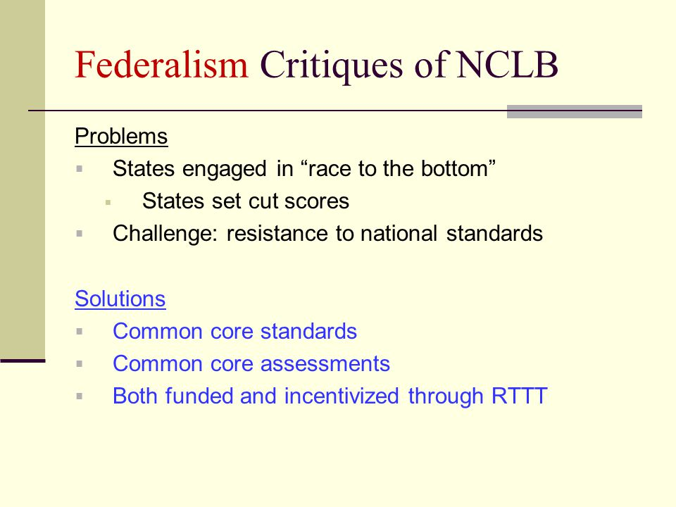 Federalism Critiques of NCLB Problems  States engaged in race to the bottom  States set cut scores  Challenge: resistance to national standards Solutions  Common core standards  Common core assessments  Both funded and incentivized through RTTT