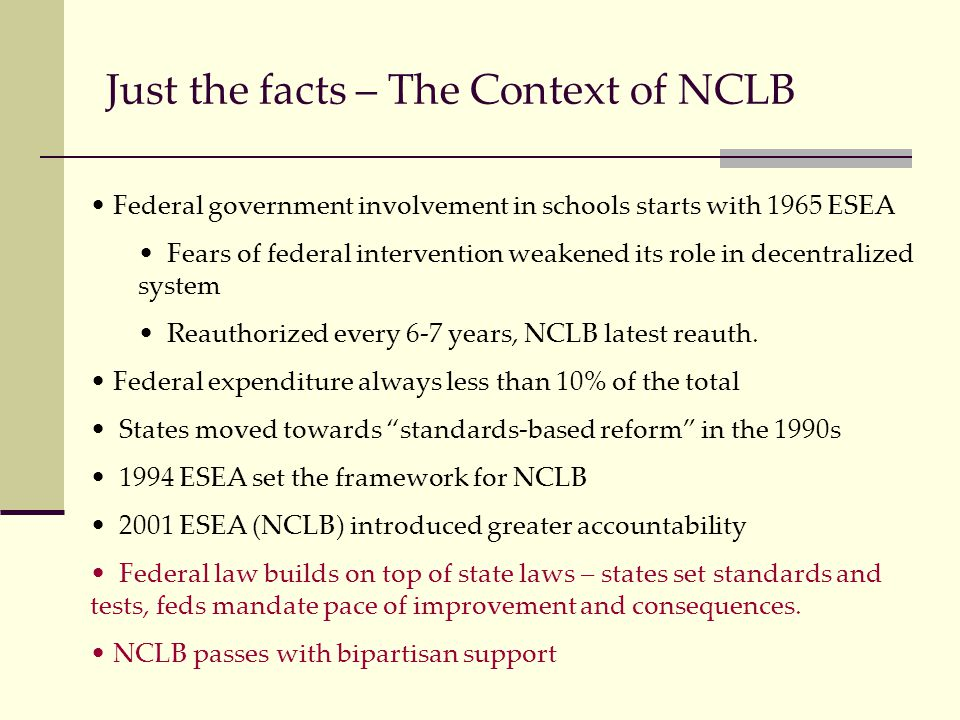 Just the facts – The Context of NCLB Federal government involvement in schools starts with 1965 ESEA Fears of federal intervention weakened its role in decentralized system Reauthorized every 6-7 years, NCLB latest reauth.