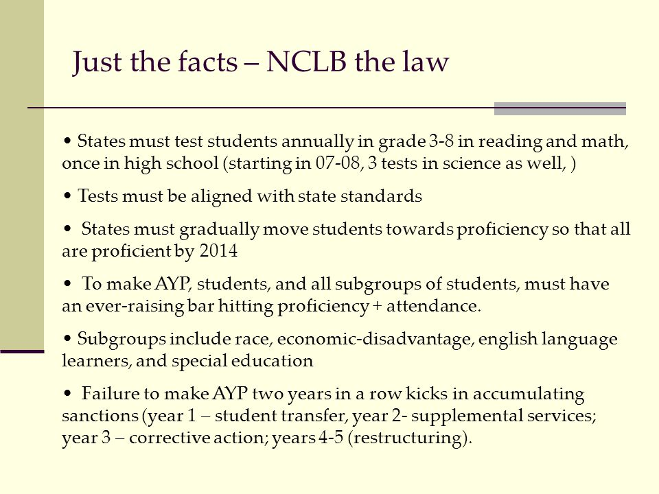 Just the facts – NCLB the law States must test students annually in grade 3-8 in reading and math, once in high school (starting in 07-08, 3 tests in science as well, ) Tests must be aligned with state standards States must gradually move students towards proficiency so that all are proficient by 2014 To make AYP, students, and all subgroups of students, must have an ever-raising bar hitting proficiency + attendance.