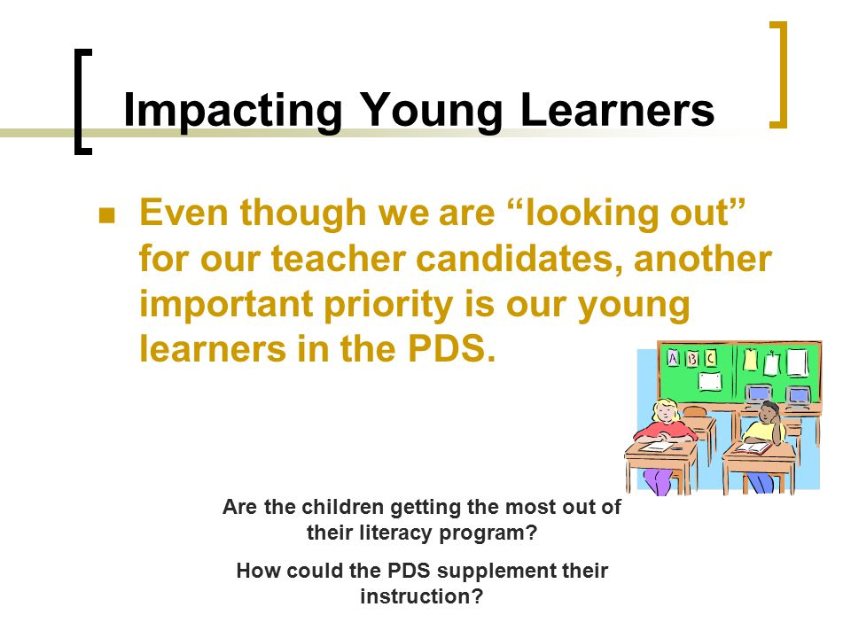"Impacting Young Learners Even though we are ""looking out"" for our teacher candidates, another important priority is our young learners in the PDS. Are"