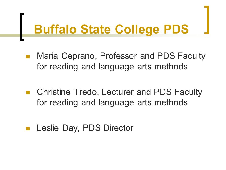 Buffalo State College PDS Maria Ceprano, Professor and PDS Faculty for reading and language arts methods Christine Tredo, Lecturer and PDS Faculty for reading and language arts methods Leslie Day, PDS Director