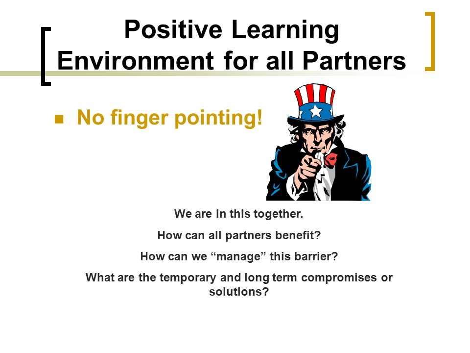 Positive Learning Environment for all Partners No finger pointing.