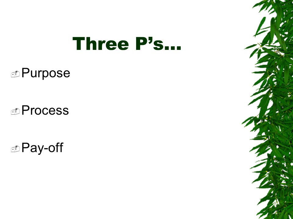 Three P's…  Purpose  Process  Pay-off