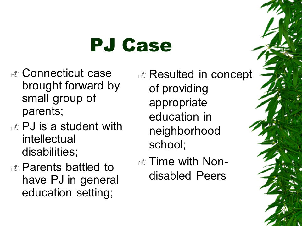 PJ Case  Connecticut case brought forward by small group of parents;  PJ is a student with intellectual disabilities;  Parents battled to have PJ in general education setting;  Resulted in concept of providing appropriate education in neighborhood school;  Time with Non- disabled Peers