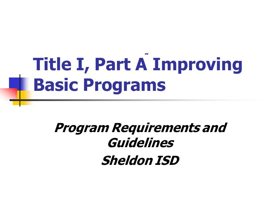 Title I, Part A Improving Basic Programs Program Requirements and Guidelines Sheldon ISD