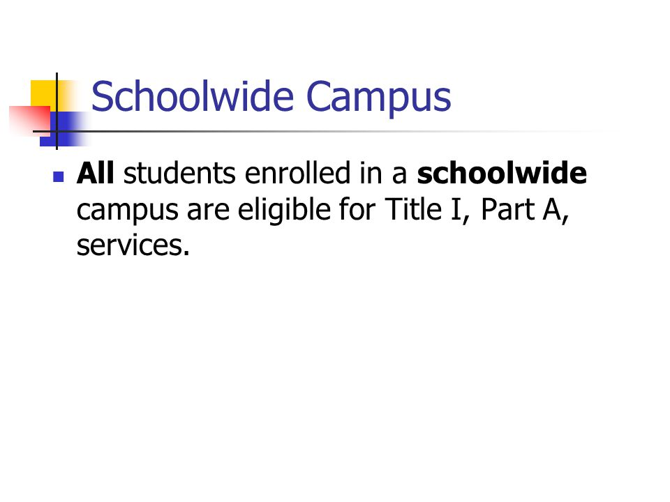 Schoolwide Campus All students enrolled in a schoolwide campus are eligible for Title I, Part A, services.