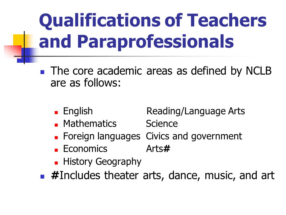 Qualifications of Teachers and Paraprofessionals The core academic areas as defined by NCLB are as follows: English Reading/Language Arts Mathematics Science Foreign languages Civics and government Economics Arts# History Geography #Includes theater arts, dance, music, and art