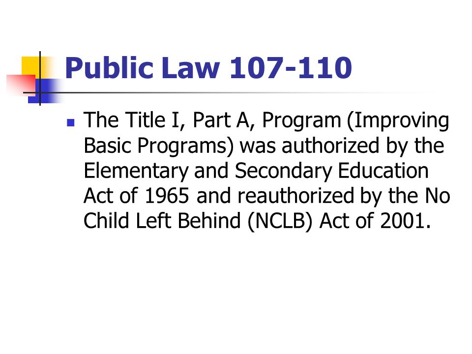 Public Law 107-110 The Title I, Part A, Program (Improving Basic Programs) was authorized by the Elementary and Secondary Education Act of 1965 and reauthorized by the No Child Left Behind (NCLB) Act of 2001.