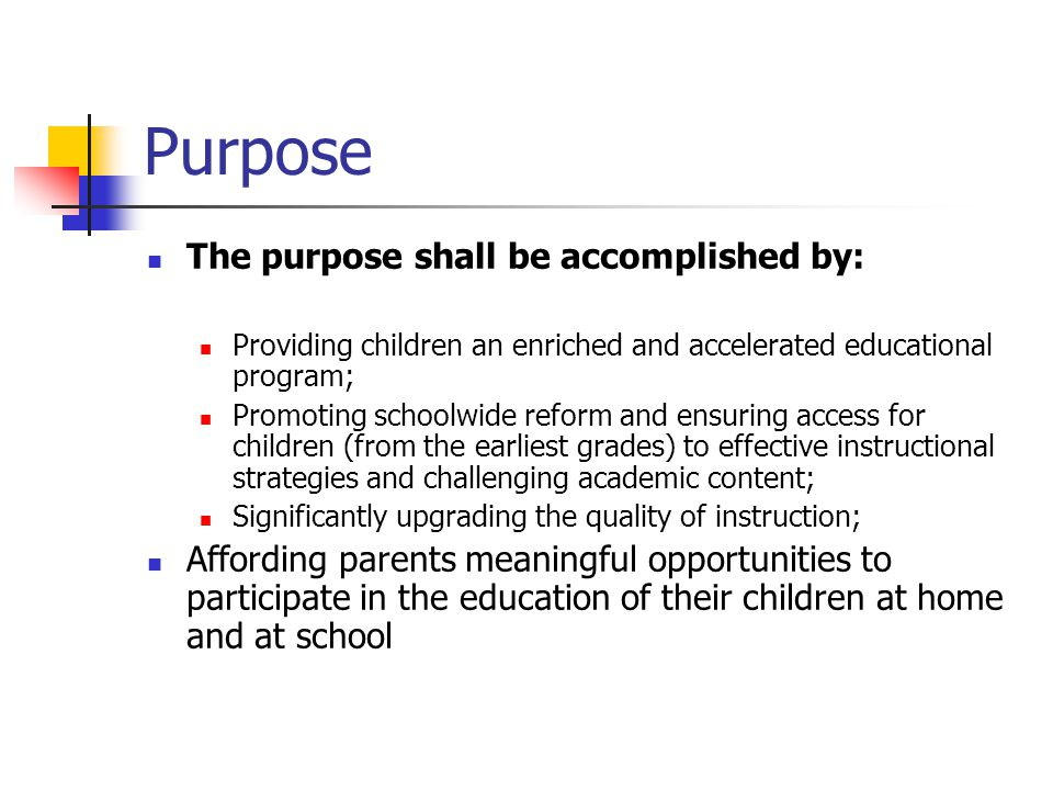 Purpose The purpose shall be accomplished by: Providing children an enriched and accelerated educational program; Promoting schoolwide reform and ensuring access for children (from the earliest grades) to effective instructional strategies and challenging academic content; Significantly upgrading the quality of instruction; Affording parents meaningful opportunities to participate in the education of their children at home and at school