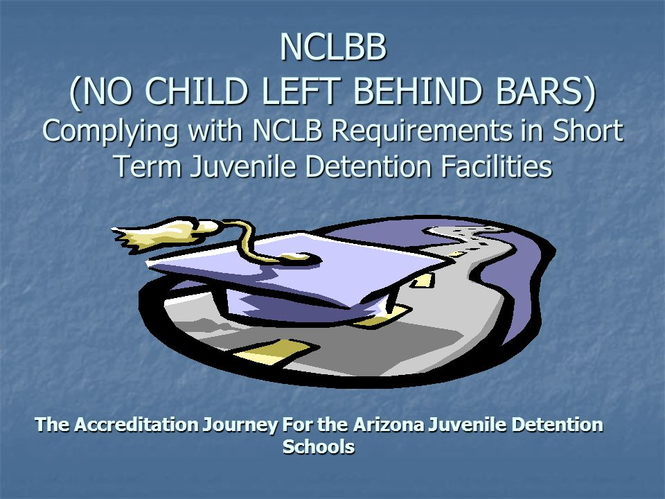 NCLBB (NO CHILD LEFT BEHIND BARS) Complying with NCLB Requirements in Short Term Juvenile Detention Facilities The Accreditation Journey For the Arizo