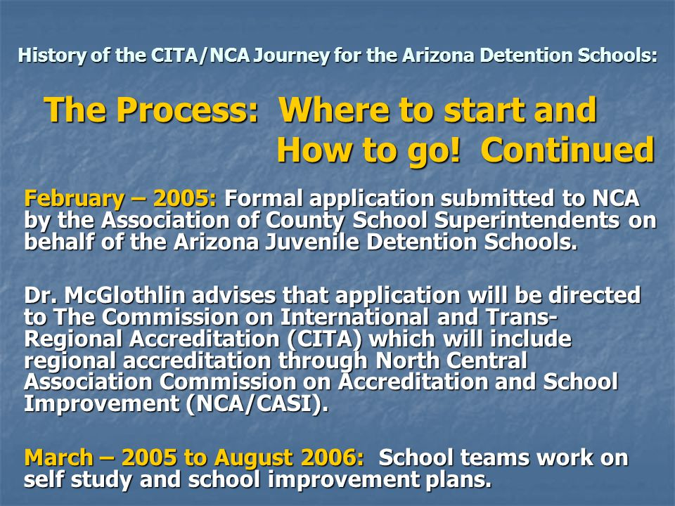 History of the CITA/NCA Journey for the Arizona Detention Schools: The Process: Where to start and How to go! Continued February – 2005: Formal applic