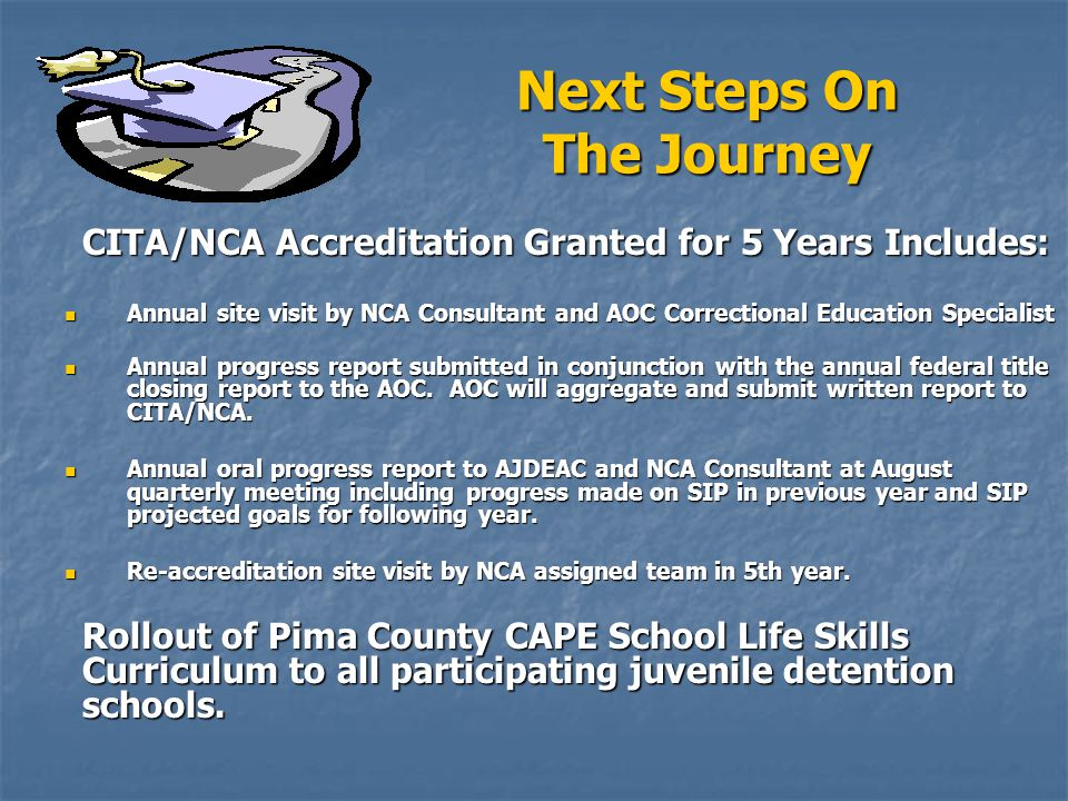 Next Steps On The Journey CITA/NCA Accreditation Granted for 5 Years Includes: Annual site visit by NCA Consultant and AOC Correctional Education Spec