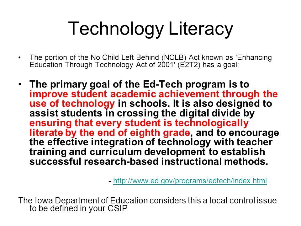 Technology Literacy The portion of the No Child Left Behind (NCLB) Act known as Enhancing Education Through Technology Act of 2001 (E2T2) has a goal: The primary goal of the Ed-Tech program is to improve student academic achievement through the use of technology in schools.