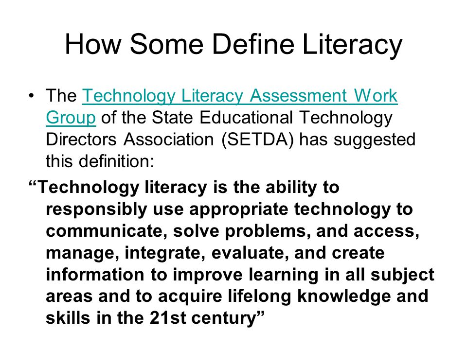 How Some Define Literacy The Technology Literacy Assessment Work Group of the State Educational Technology Directors Association (SETDA) has suggested this definition:Technology Literacy Assessment Work Group Technology literacy is the ability to responsibly use appropriate technology to communicate, solve problems, and access, manage, integrate, evaluate, and create information to improve learning in all subject areas and to acquire lifelong knowledge and skills in the 21st century