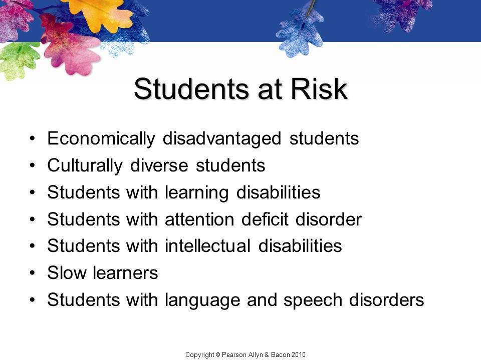 Copyright  Pearson Allyn & Bacon 2010 Students at Risk Economically disadvantaged students Culturally diverse students Students with learning disabil