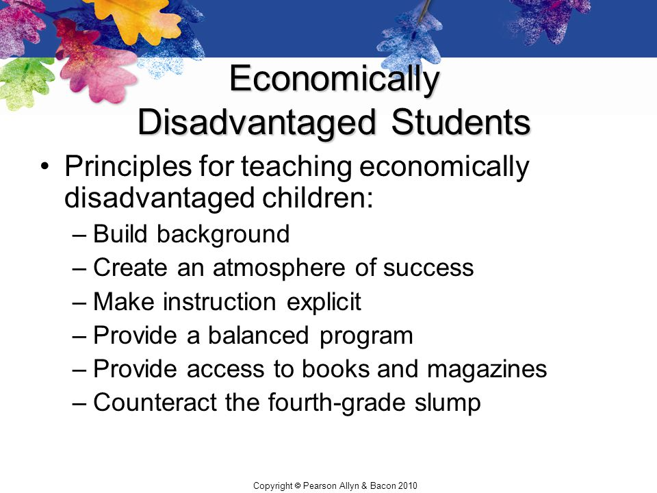 Copyright  Pearson Allyn & Bacon 2010 Economically Disadvantaged Students Principles for teaching economically disadvantaged children: –Build backgro