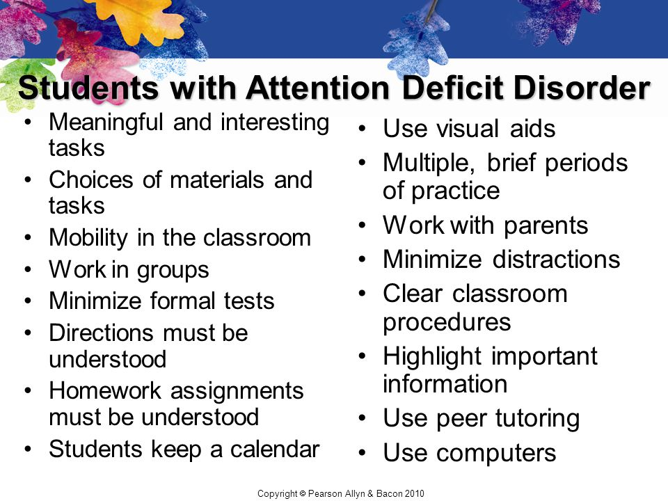 Copyright  Pearson Allyn & Bacon 2010 Students with Attention Deficit Disorder Meaningful and interesting tasks Choices of materials and tasks Mobili