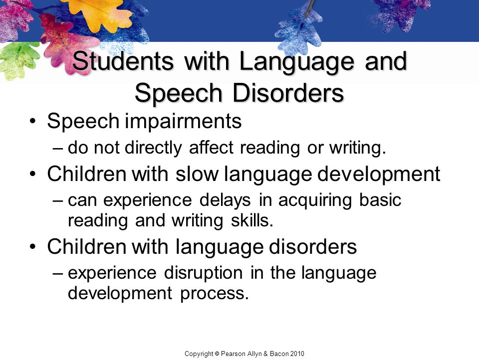 Copyright  Pearson Allyn & Bacon 2010 Students with Language and Speech Disorders Speech impairments –do not directly affect reading or writing. Chil