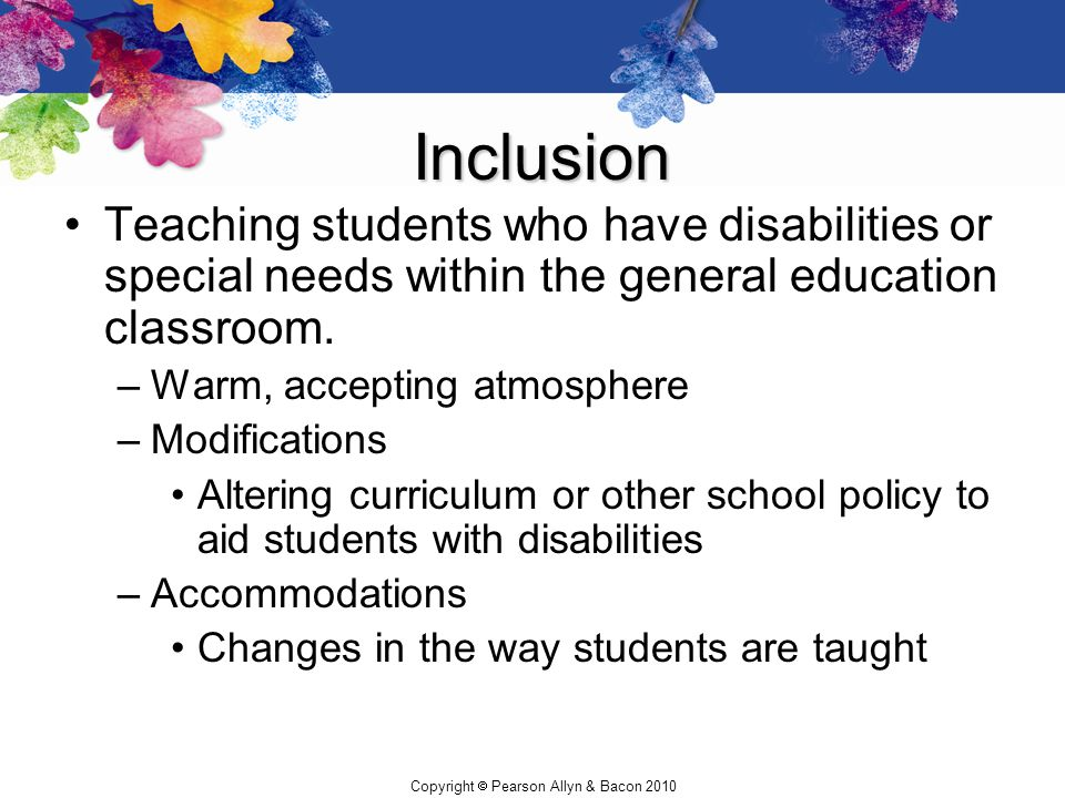 Copyright  Pearson Allyn & Bacon 2010 Inclusion Teaching students who have disabilities or special needs within the general education classroom. –War