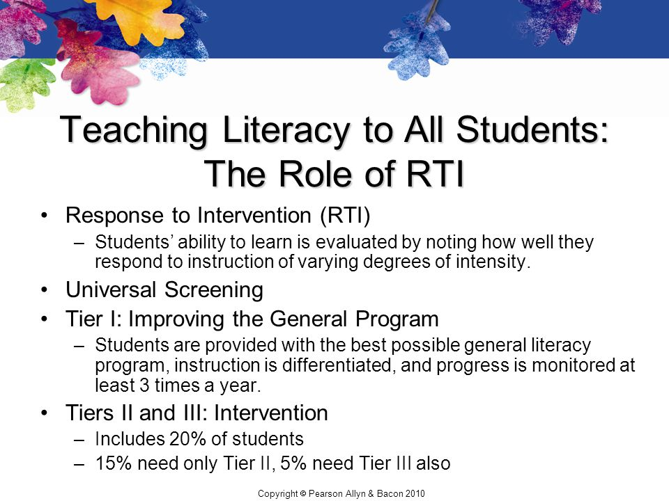 Copyright  Pearson Allyn & Bacon 2010 Teaching Literacy to All Students: The Role of RTI Response to Intervention (RTI) –Students' ability to learn i