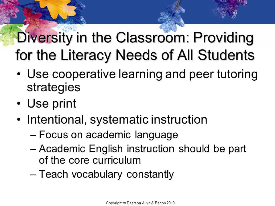 Copyright  Pearson Allyn & Bacon 2010 Diversity in the Classroom: Providing for the Literacy Needs of All Students Use cooperative learning and peer