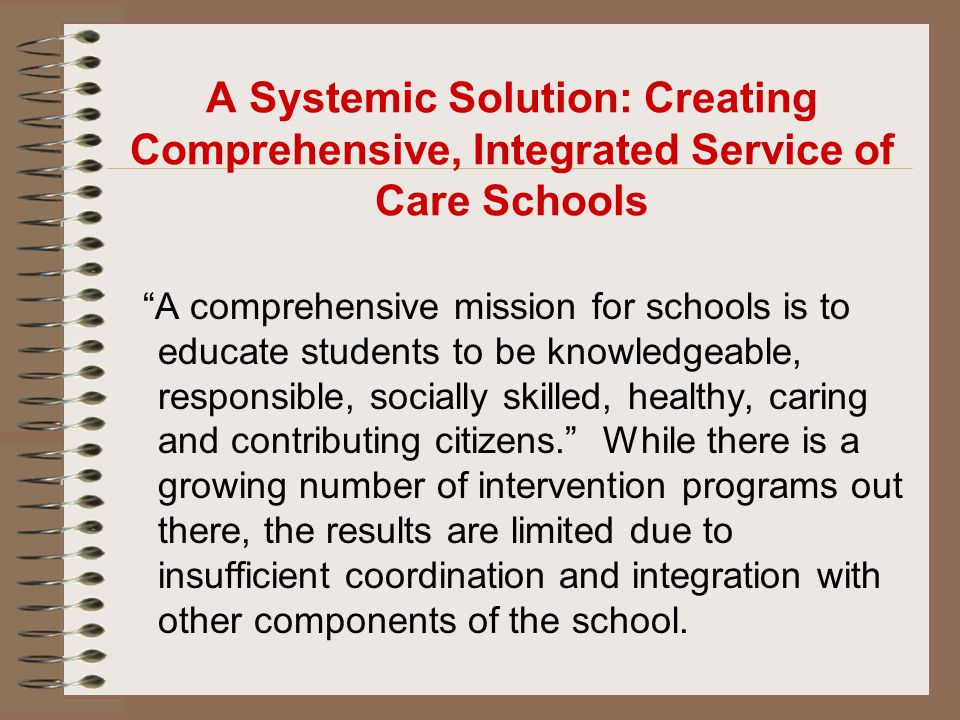 """A Systemic Solution: Creating Comprehensive, Integrated Service of Care Schools """"A comprehensive mission for schools is to educate students to be know"""