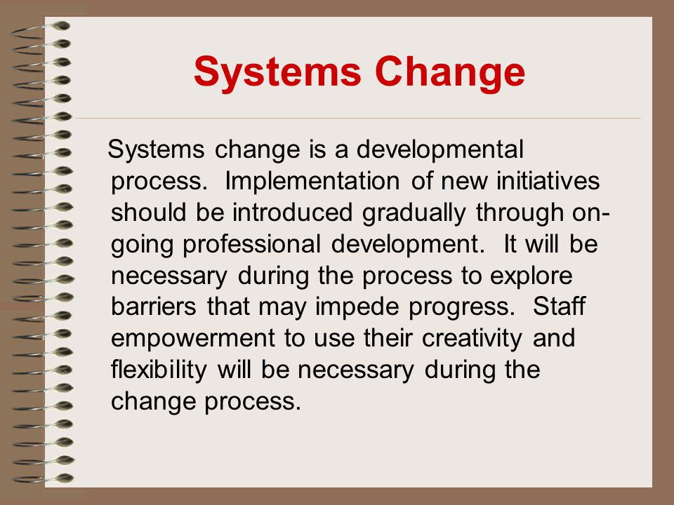 Systems Change Systems change is a developmental process. Implementation of new initiatives should be introduced gradually through on- going professio